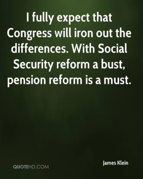 James Klein - I fully expect that Congress will iron out the differences. With Social Security reform a bust, pension reform is a must.