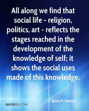 All along we find that social life - religion, politics, art - reflects the stages reached in the development of the knowledge of self; it shows the social uses made of this knowledge.