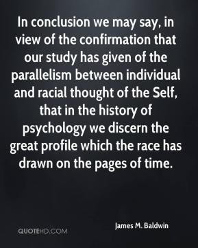 In conclusion we may say, in view of the confirmation that our study has given of the parallelism between individual and racial thought of the Self, that in the history of psychology we discern the great profile which the race has drawn on the pages of time.