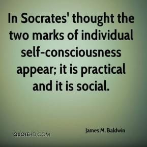 James M. Baldwin - In Socrates' thought the two marks of individual self-consciousness appear; it is practical and it is social.