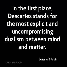 In the first place, Descartes stands for the most explicit and uncompromising dualism between mind and matter.