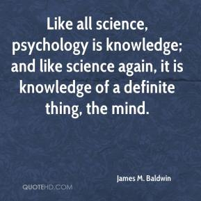 James M. Baldwin - Like all science, psychology is knowledge; and like science again, it is knowledge of a definite thing, the mind.
