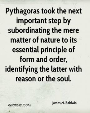Pythagoras took the next important step by subordinating the mere matter of nature to its essential principle of form and order, identifying the latter with reason or the soul.