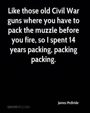 James McBride - Like those old Civil War guns where you have to pack the muzzle before you fire, so I spent 14 years packing, packing packing.