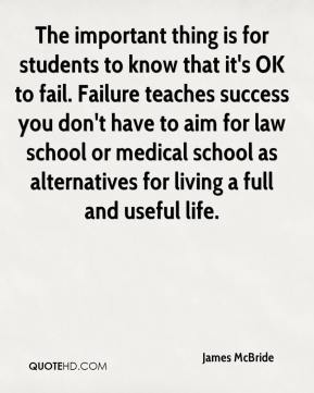 James McBride - The important thing is for students to know that it's OK to fail. Failure teaches success you don't have to aim for law school or medical school as alternatives for living a full and useful life.