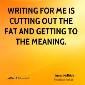 Writing for me is cutting out the fat and getting to the meaning.