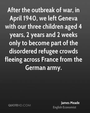 James Meade - After the outbreak of war, in April 1940, we left Geneva with our three children aged 4 years, 2 years and 2 weeks only to become part of the disordered refugee crowds fleeing across France from the German army.