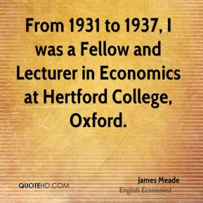 From 1931 to 1937, I was a Fellow and Lecturer in Economics at Hertford College, Oxford.