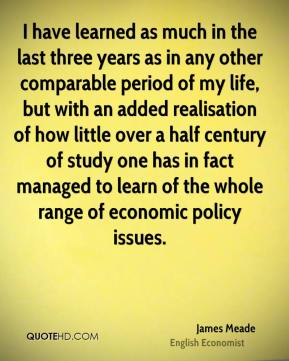 James Meade - I have learned as much in the last three years as in any other comparable period of my life, but with an added realisation of how little over a half century of study one has in fact managed to learn of the whole range of economic policy issues.