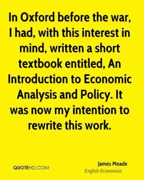 In Oxford before the war, I had, with this interest in mind, written a short textbook entitled, An Introduction to Economic Analysis and Policy. It was now my intention to rewrite this work.