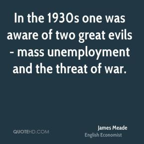 In the 1930s one was aware of two great evils - mass unemployment and the threat of war.