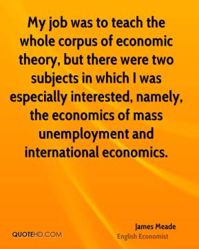 James Meade - My job was to teach the whole corpus of economic theory, but there were two subjects in which I was especially interested, namely, the economics of mass unemployment and international economics.