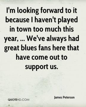 James Peterson - I'm looking forward to it because I haven't played in town too much this year, ... We've always had great blues fans here that have come out to support us.