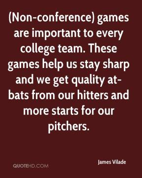 James Vilade - (Non-conference) games are important to every college team. These games help us stay sharp and we get quality at-bats from our hitters and more starts for our pitchers.