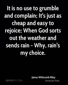 It is no use to grumble and complain; It's just as cheap and easy to rejoice; When God sorts out the weather and sends rain - Why, rain's my choice.