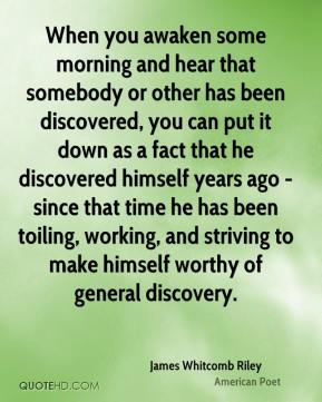 When you awaken some morning and hear that somebody or other has been discovered, you can put it down as a fact that he discovered himself years ago - since that time he has been toiling, working, and striving to make himself worthy of general discovery.