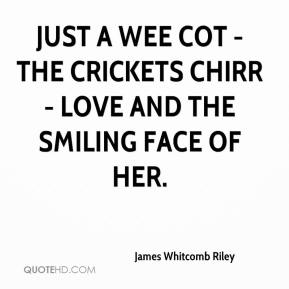 James Whitcomb Riley - Just a wee cot - the crickets chirr - love and the smiling face of her.