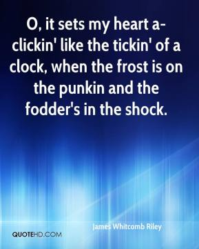 O, it sets my heart a-clickin' like the tickin' of a clock, when the frost is on the punkin and the fodder's in the shock.