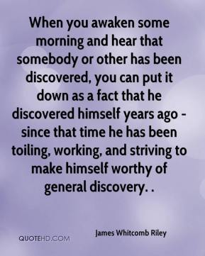James Whitcomb Riley - When you awaken some morning and hear that somebody or other has been discovered, you can put it down as a fact that he discovered himself years ago - since that time he has been toiling, working, and striving to make himself worthy of general discovery. .