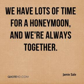 We have lots of time for a honeymoon, and we're always together.