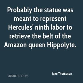 Jane Thompson  - Probably the statue was meant to represent Hercules' ninth labor to retrieve the belt of the Amazon queen Hippolyte.
