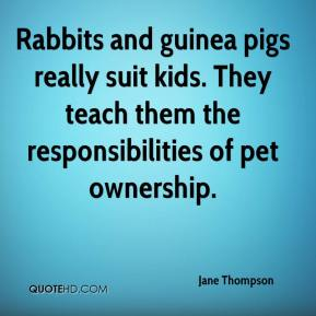 Jane Thompson  - Rabbits and guinea pigs really suit kids. They teach them the responsibilities of pet ownership.