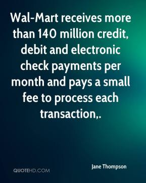 Jane Thompson  - Wal-Mart receives more than 140 million credit, debit and electronic check payments per month and pays a small fee to process each transaction.