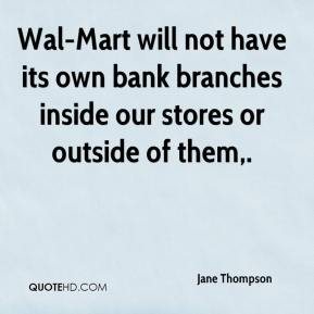 Wal-Mart will not have its own bank branches inside our stores or outside of them.