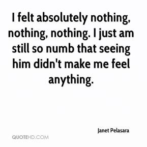 I felt absolutely nothing, nothing, nothing. I just am still so numb that seeing him didn't make me feel anything.