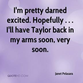 I'm pretty darned excited. Hopefully . . . I'll have Taylor back in my arms soon, very soon.
