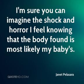 I'm sure you can imagine the shock and horror I feel knowing that the body found is most likely my baby's.
