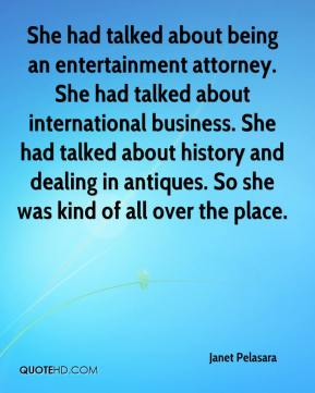 She had talked about being an entertainment attorney. She had talked about international business. She had talked about history and dealing in antiques. So she was kind of all over the place.