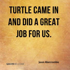 Jason Abercrombie  - Turtle came in and did a great job for us.