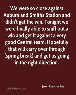 Jason Abercrombie  - We were so close against Auburn and Smiths Station and didn't get the win. Tonight we were finally able to sniff out a win and get it against a very good Central team. Hopefully that will carry over through (spring break) and get us going in the right direction.