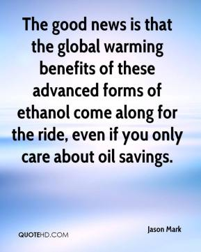 Jason Mark  - The good news is that the global warming benefits of these advanced forms of ethanol come along for the ride, even if you only care about oil savings.