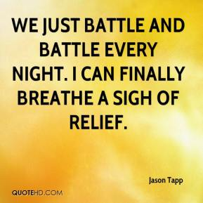Jason Tapp  - We just battle and battle every night. I can finally breathe a sigh of relief.
