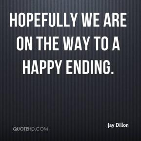 Jay Dillon  - Hopefully we are on the way to a happy ending.