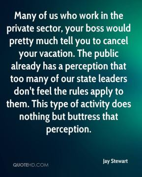Many of us who work in the private sector, your boss would pretty much tell you to cancel your vacation. The public already has a perception that too many of our state leaders don't feel the rules apply to them. This type of activity does nothing but buttress that perception.