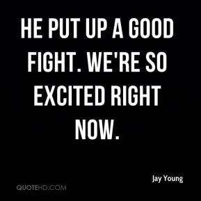 Jay Young  - He put up a good fight. We're so excited right now.