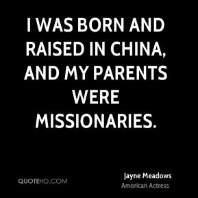 Jayne Meadows - I was born and raised in China, and my parents were missionaries.