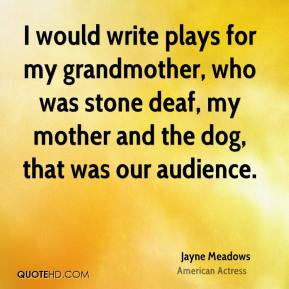 I would write plays for my grandmother, who was stone deaf, my mother and the dog, that was our audience.