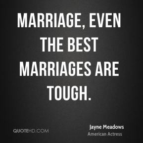 Jayne Meadows - Marriage, even the best marriages are tough.