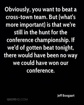 Jeff Boogaart  - Obviously, you want to beat a cross-town team. But (what's more important) is that we're still in the hunt for the conference championship. If we'd of gotten beat tonight, there would have been no way we could have won our conference.