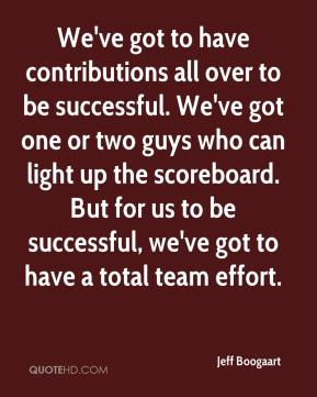 Jeff Boogaart  - We've got to have contributions all over to be successful. We've got one or two guys who can light up the scoreboard. But for us to be successful, we've got to have a total team effort.