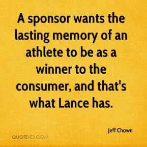 Jeff Chown  - A sponsor wants the lasting memory of an athlete to be as a winner to the consumer, and that's what Lance has.