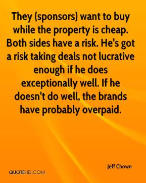 They (sponsors) want to buy while the property is cheap. Both sides have a risk. He's got a risk taking deals not lucrative enough if he does exceptionally well. If he doesn't do well, the brands have probably overpaid.