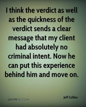 Jeff Collins  - I think the verdict as well as the quickness of the verdict sends a clear message that my client had absolutely no criminal intent. Now he can put this experience behind him and move on.