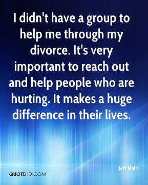 Jeff Hall  - I didn't have a group to help me through my divorce. It's very important to reach out and help people who are hurting. It makes a huge difference in their lives.