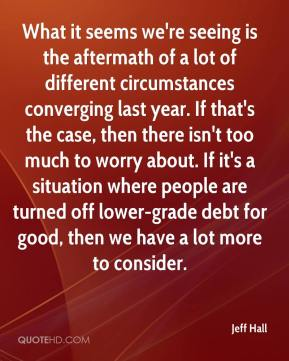Jeff Hall  - What it seems we're seeing is the aftermath of a lot of different circumstances converging last year. If that's the case, then there isn't too much to worry about. If it's a situation where people are turned off lower-grade debt for good, then we have a lot more to consider.