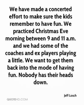 Jeff Losch  - We have made a concerted effort to make sure the kids remember to have fun. We practiced Christmas Eve morning between 9 and 11 a.m. and we had some of the coaches and ex players playing a little. We want to get them back into the mode of having fun. Nobody has their heads down.